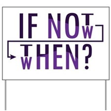 If Not Now, Then When? Yard Sign