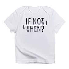 If Not Now, Then When? Infant T-Shirt