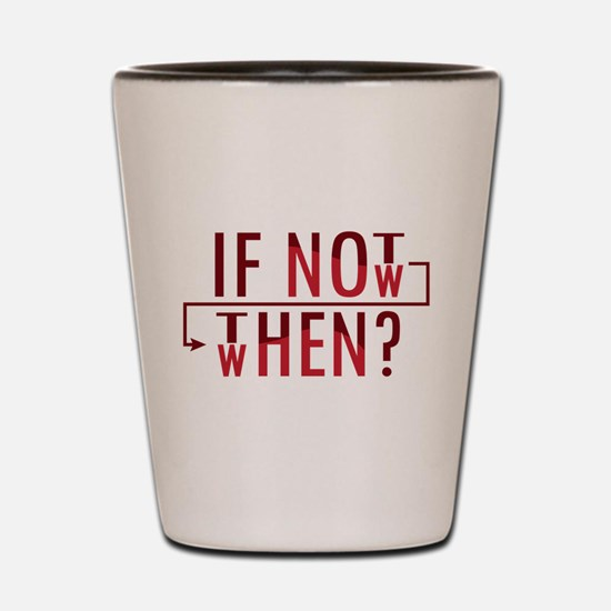 If Not Now, Then When? Shot Glass