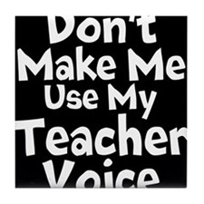 Dont Make Me Use My Teacher Voice Tile Coaster