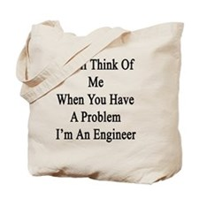 You'll Think Of Me When You Have A Proble Tote Bag