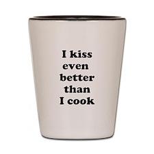 I kiss even better than I cook Shot Glass