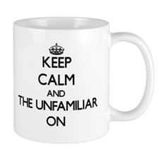 Keep Calm and The Unfamiliar ON Mugs