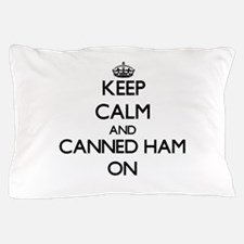 Keep Calm and Canned Ham ON Pillow Case