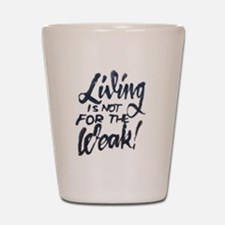 Living is not for the weak! Shot Glass