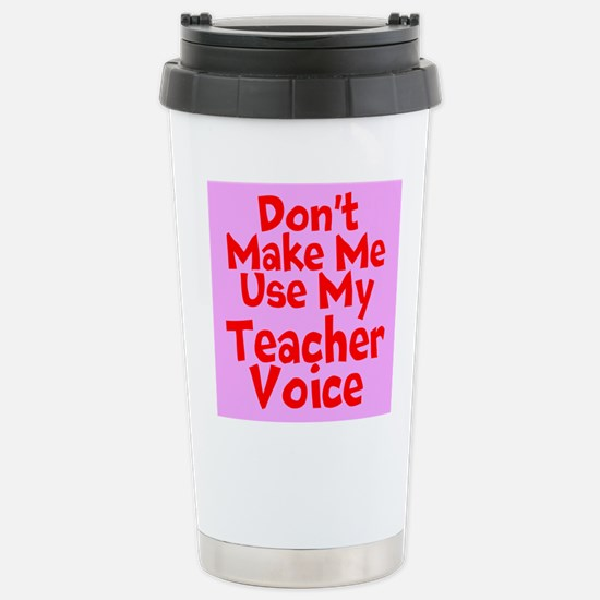 Dont Make Me Use My Teacher Voice Travel Mug
