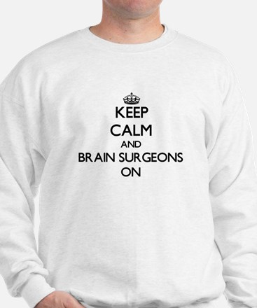 Keep Calm and Brain Surgeons ON Sweatshirt