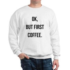 Ok, But First Coffee. Sweatshirt