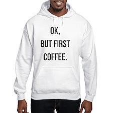 Ok, But First Coffee. Hoodie