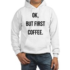 Ok, But First Coffee. Hoodie Sweatshirt