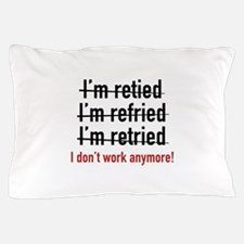 I Don't Work Anymore! Pillow Case