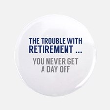 """The Trouble With Retirement 3.5"""" Button (100 pack)"""