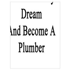 I'll Follow My Dream And Become A Plumber  Poster