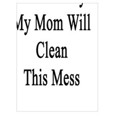 Don't Worry My Mom Will Clean This Mess  Poster