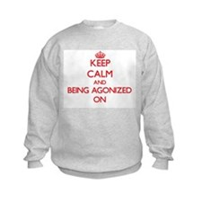 Keep Calm and Being Agonized ON Sweatshirt