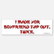I MADE YOUR BOYFRIEND TAP OUT Bumper Bumper Bumper Sticker