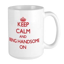 Keep Calm and Being Handsome ON Mugs