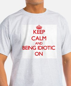 Keep Calm and Being Idiotic ON T-Shirt