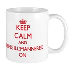 Keep Calm and Being Ill-Mannered ON Mug