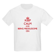 Keep Calm and Being Meddlesome ON T-Shirt