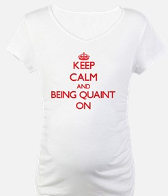 Keep Calm and Being Quaint ON Shirt