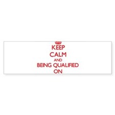 Keep Calm and Being Qualified ON Bumper Bumper Sticker
