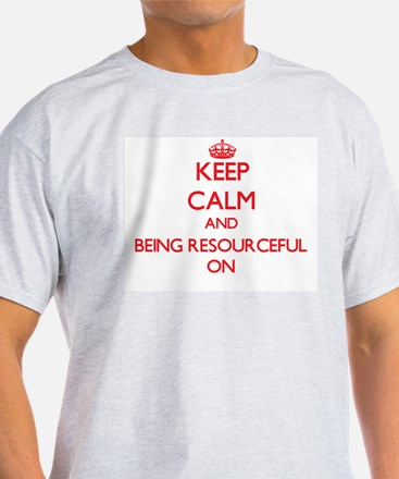 Keep Calm and Being Resourceful ON T-Shirt