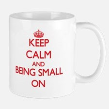 Keep Calm and Being Small ON Mugs