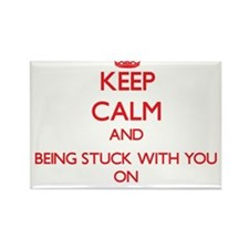 Keep Calm and Being Stuck With You ON Magnets