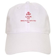 Keep Calm and Being Stuck With You ON Baseball Cap