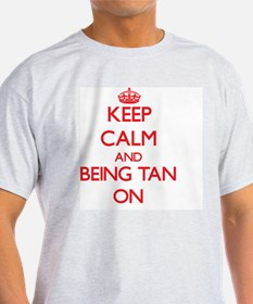 Keep Calm and Being Tan ON T-Shirt