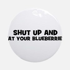 shut up and eat your blueberr Ornament (Round)