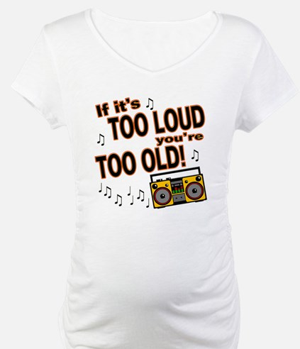 If It's Too Loud You're Too Old Shirt