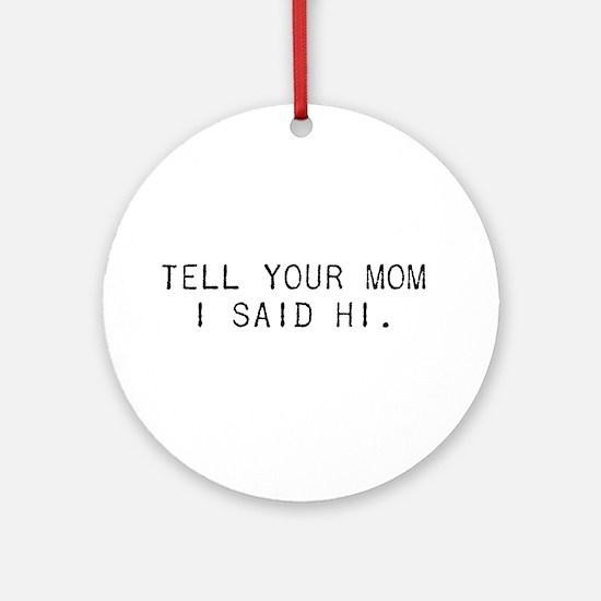Tell Your Mom I Said Hi Ornament (Round)
