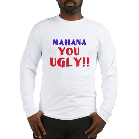 Mahana you Ugly!!! Long Sleeve T-Shirt