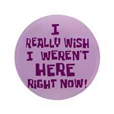 "I realy wish I weren't here right now 3.5"" Button"