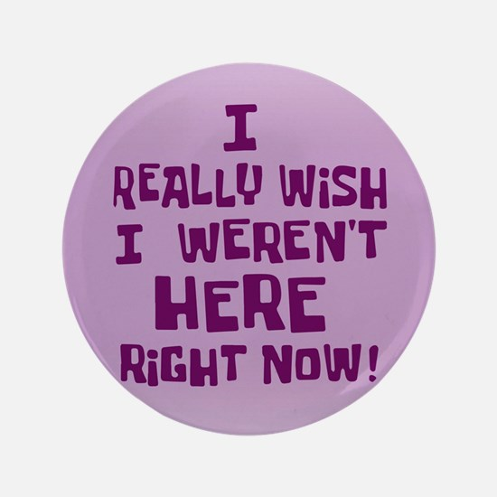 I realy wish I weren't here right now Button