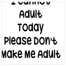 I Cannot Adult Today, Please Don't Make Me Adult Poster