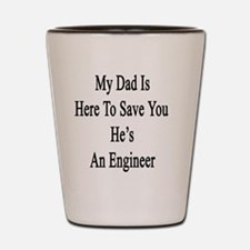 My Dad Is Here To Save You He's An Engi Shot Glass