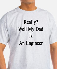 Really? Well My Dad Is An Engineer  T-Shirt