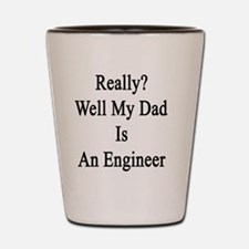 Really? Well My Dad Is An Engineer  Shot Glass