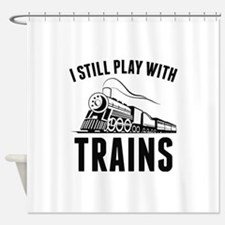 I Still Play With Trains Shower Curtain