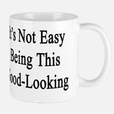 It's Not Easy Being This Good-Looking  Mug