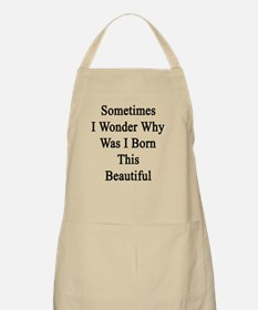 Sometimes I Wonder Why Was I Born This Beaut Apron