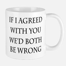 If I Agreed With You We'd Both Be Wrong Mug