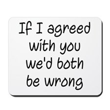 If I Agreed With You We'd Both Be Wrong Mousepad