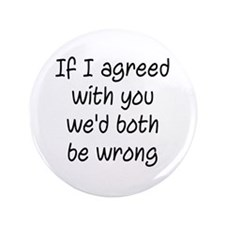If I Agreed With You We'd Both Be Wrong Button
