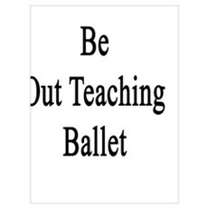 I'd Rather Be Out Teaching Ballet Poster