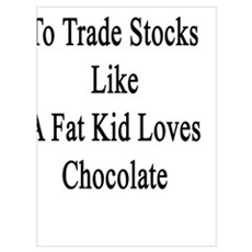 I Love To Trade Stocks Like A Fat Kid Loves Chocol Poster