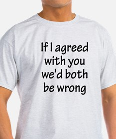 If I Agreed With You W T-Shirt
